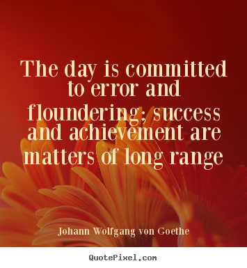 Success quote - The day is committed to error and floundering; success and achievement..