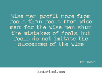 Unknown picture quotes - Wise men profit more from fools than fools from wise men;.. - Success quote