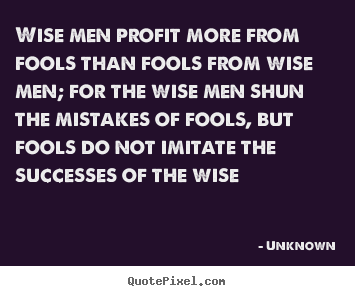 Unknown picture quote - Wise men profit more from fools than fools.. - Success quote