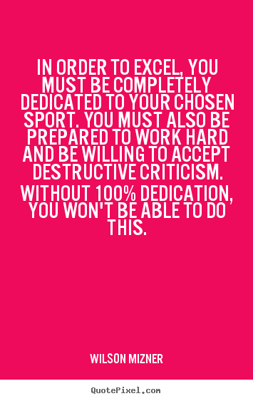 In order to excel, you must be completely dedicated to your.. Wilson Mizner top success quotes