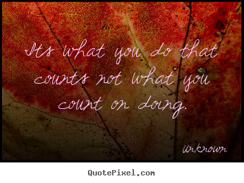 Its what you do that counts not what you count.. Unknown great success quotes
