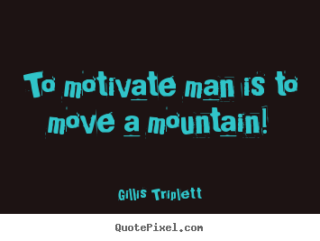 Success quote - To motivate man is to move a mountain!