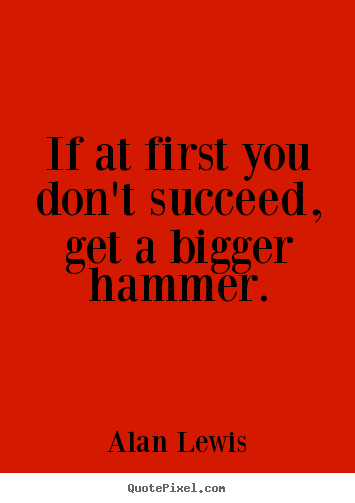 Success quotes - If at first you don't succeed, get a bigger hammer.