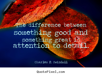 The difference between something good and something great is attention.. Charles R. Swindoll great success quotes