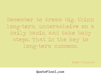Make personalized picture quotes about success - Remember to dream big, think long-term, underacheive on a daily basis,..