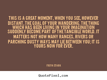 This is a great moment, when you see, however distant, the goal of.. Freya Stark greatest success quotes