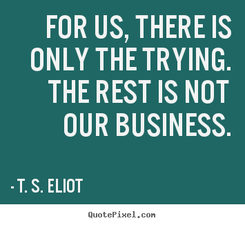Make personalized photo quotes about success - For us, there is only the trying. the rest is not our business.