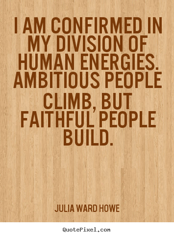 Julia Ward Howe picture quote - I am confirmed in my division of human energies... - Success quotes