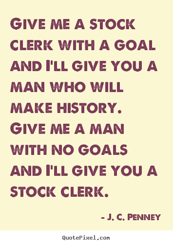 J. C. Penney picture quotes - Give me a stock clerk with a goal and i'll give you a man.. - Success quotes