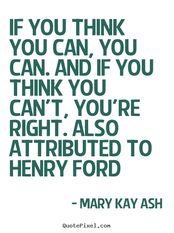 If you think you can, you can. and if you think you can't, you're right... Mary Kay Ash popular success quotes