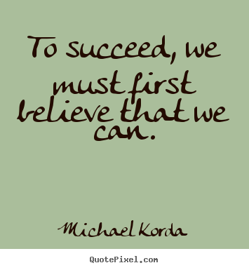 Michael Korda picture quotes - To succeed, we must first believe that we can. - Success quote