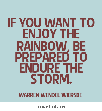 Design custom picture quotes about success - If you want to enjoy the rainbow, be prepared to endure the storm.