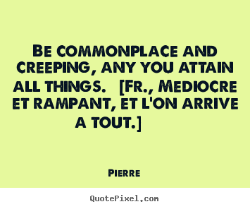 Quotes about success - Be commonplace and creeping, any you attain all things. [fr.,..