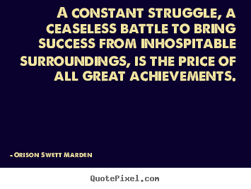 Orison Swett Marden picture quote - A constant struggle, a ceaseless battle to bring.. - Success quotes