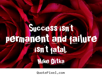 Success quotes - Success isn't permanent and failure isn't fatal.