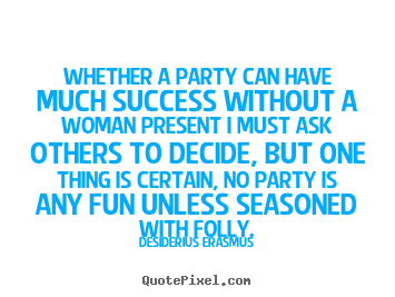 Whether a party can have much success without a woman.. Desiderius Erasmus good success quote