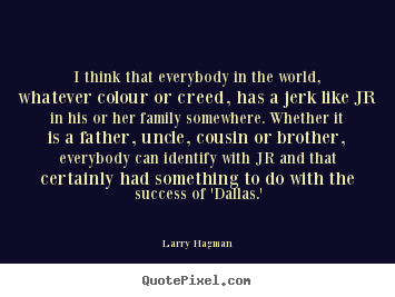 Larry Hagman picture quotes - I think that everybody in the world, whatever colour or creed,.. - Success quote
