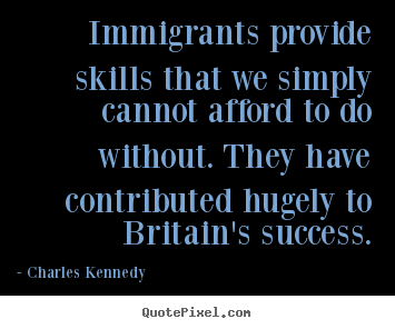 Immigrants provide skills that we simply cannot.. Charles Kennedy famous success quote