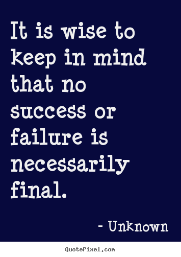 Unknown picture sayings - It is wise to keep in mind that no success or failure is necessarily.. - Success quotes