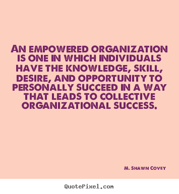An empowered organization is one in which individuals.. M. Shawn Covey  success quote