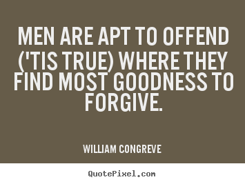 Men are apt to offend ('tis true) where they find most.. William Congreve good success quote
