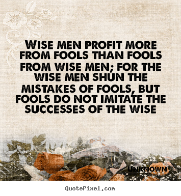 Quote about success - Wise men profit more from fools than fools from..