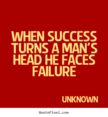 Unknown picture quotes - When success turns a man's head he faces failure - Success quote