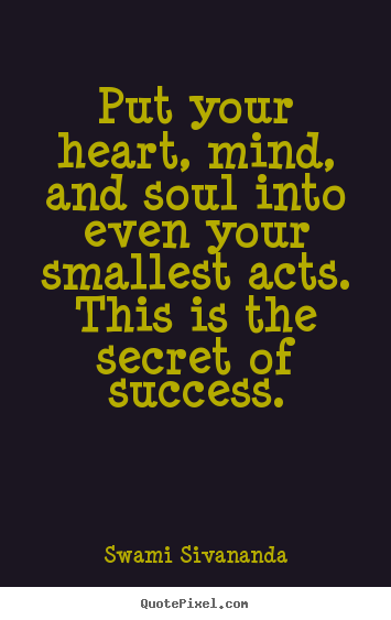 Put your heart, mind, and soul into even your smallest acts... Swami Sivananda popular success quotes