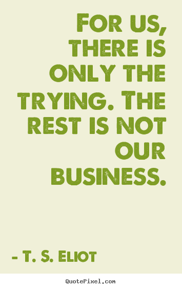Success quotes - For us, there is only the trying. the rest is not our business.