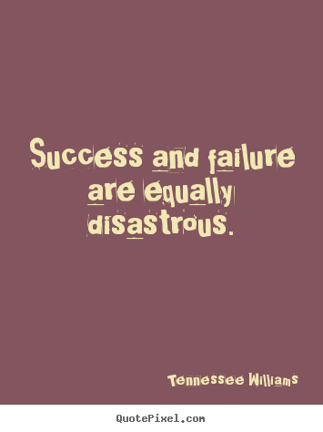 Tennessee Williams poster quotes - Success and failure are equally disastrous. - Success sayings