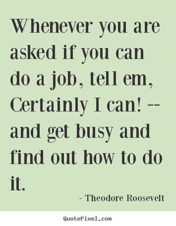 Theodore Roosevelt picture quotes - Whenever you are asked if you can do a job, tell em, certainly i.. - Success quote