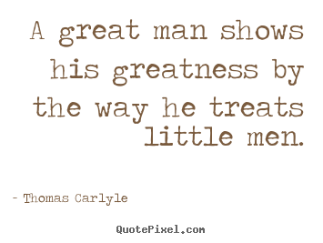 Sayings about success - A great man shows his greatness by the way he treats little men.