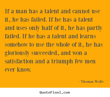 Quote about success - If a man has a talent and cannot use it, he has failed. if he has..