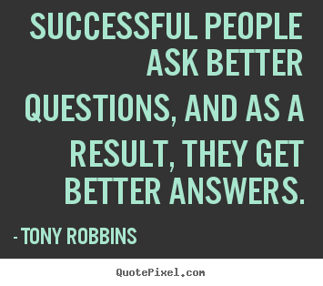 Successful people ask better questions, and as a result, they.. Tony Robbins  success quotes