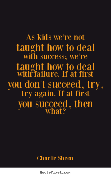 Quotes about success - As kids we're not taught how to deal with success; we're taught how..