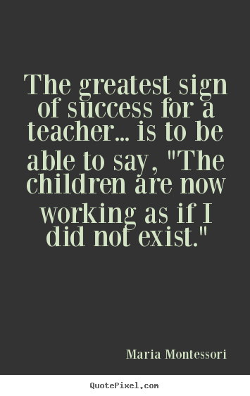 Quote about success - The greatest sign of success for a teacher... is to be able to say,..
