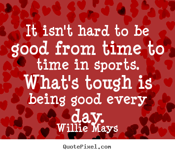 It isn't hard to be good from time to time in sports... Willie Mays  success quotes