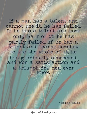 Thomas Wolfe image quote - If a man has a talent and cannot use it, he.. - Success quote