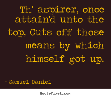 Success quotes - Th' aspirer, once attain'd unto the top, cuts off those..