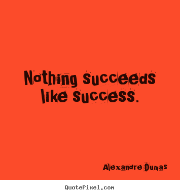 Customize picture quotes about success - Nothing succeeds like success.