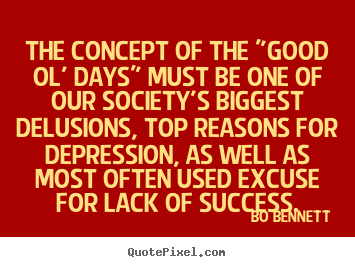 "Quotes about success - The concept of the ""good ol' days"" must be one.."