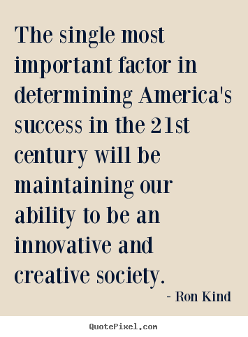 Ron Kind picture quotes - The single most important factor in determining america's success.. - Success quotes