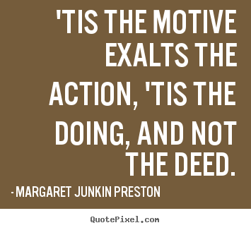 Design custom picture quotes about success - 'tis the motive exalts the action, 'tis the doing, and..