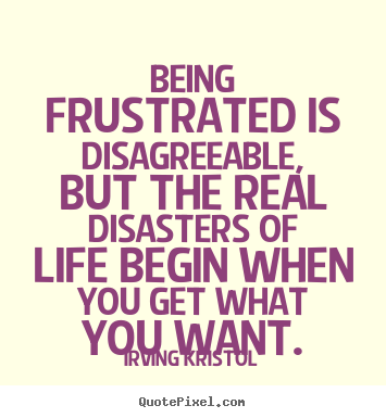 Sayings about success - Being frustrated is disagreeable, but the real disasters of life..