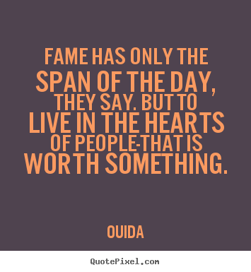 Fame has only the span of the day, they say. but to live in the hearts.. Ouida greatest success quote