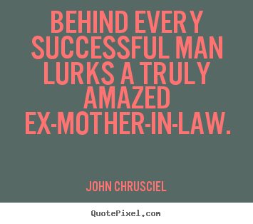 Make image quotes about success - Behind every successful man lurks a truly amazed ex-mother-in-law.