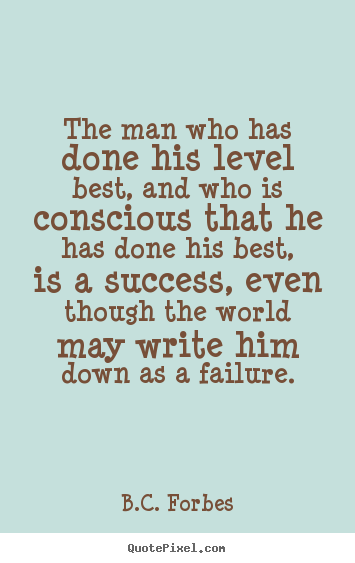 B.C. Forbes poster quotes - The man who has done his level best, and who is conscious.. - Success quotes
