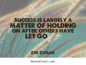 Create picture quotes about success - Success is largely a matter of holding on..