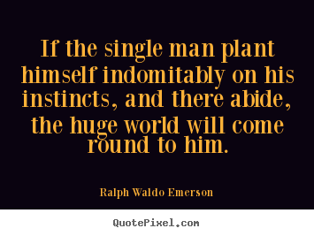 If the single man plant himself indomitably on his instincts, and there.. Ralph Waldo Emerson top success quotes