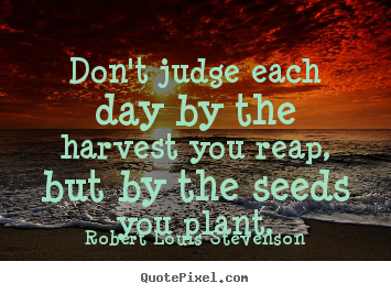 Don't judge each day by the harvest you reap, but by the seeds you.. Robert Louis Stevenson greatest success quote